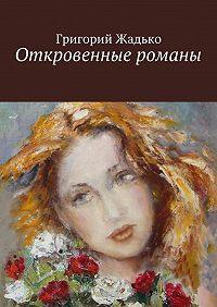 Григорий Жадько -Откровенные романы