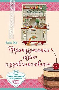 Анн Ма -Француженки едят с удовольствием. Уроки любви и кулинарии от современной Джулии Чайлд