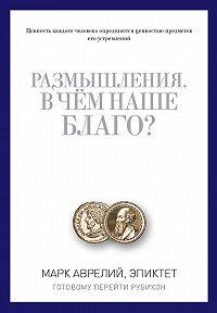 Марк Аврелий Антонин, Эпиктет - Размышления. В чем наше благо? Готовому перейти Рубикон (сборник)