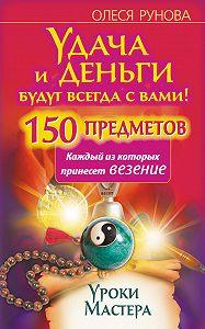 Олеся Рунова -Удача и деньги будут всегда с вами! 150 предметов, каждый из которых принесет везение