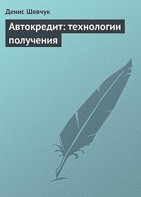 Денис Александрович Шевчук -Автокредит: технологии получения