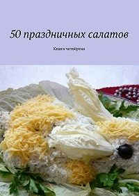 Коллектив авторов -50праздничных салатов. Книга четвёртая