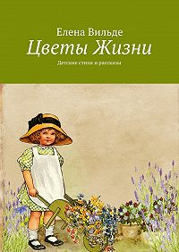 Елена Вильде - Цветы Жизни. Детские стихи ирассказы