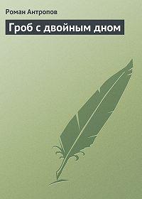 Роман Антропов -Гроб с двойным дном