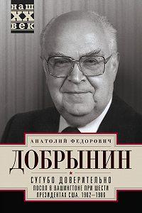 Анатолий Добрынин -Сугубо доверительно. Посол в Вашингтоне при шести президентах США. 1962–1986гг.