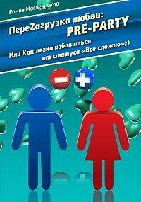 Роман Масленников - ПереZагрузка Любви: Pre Party, или Как избавиться от статуса в соцсети «Все сложно»;)