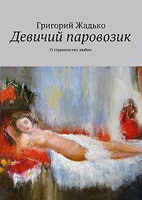 Григорий Жадько -Девичий паровозик. Остранностях любви