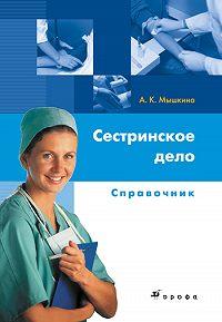Алла Константиновна Мышкина - Сестринское дело: справочник
