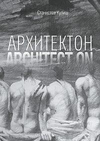 Станислав Кулиш -Архитектон / ArchitectON. Дискурсивные монологи об архитектуре – профессии и образе жизни