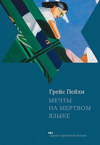 Грейс Пейли -Мечты на мертвом языке (сборник)