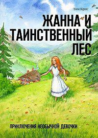 Том Крис -Жанна и таинственный лес. Приключения необычной девочки