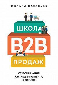 Михаил Казанцев -Школа B2B-продаж. Отпонимания ситуации клиента ксделке