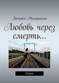 Валерия Малашкина -Любовь через смерть…