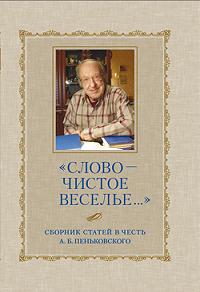 Сборник статей -«Слово – чистое веселье…»: Сборник статей в честь А. Б. Пеньковского