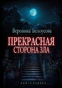 Вероника Белоусова -Прекрасная сторона зла. Книга первая