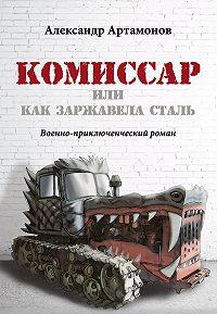 Александр Артамонов - Комиссар, или Как заржавела сталь…
