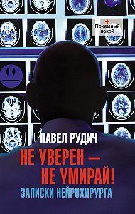 Павел Рудич - Не уверен – не умирай! Записки нейрохирурга