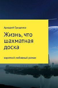Аркадий Грищенко -Жизнь, что шахматная доска