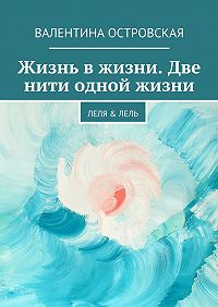 Валентина Островская - Жизнь вжизни. Две нити одной жизни. Леля &Лель