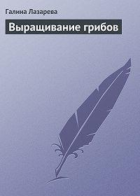 Галина Лазарева -Выращивание грибов