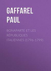 Paul Gaffarel -Bonaparte et les Républiques Italiennes (1796-1799)