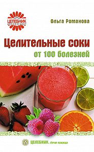 Ольга Романова -Целительные соки от 100 болезней