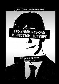 Дмитрий Смолянинов -Грязный король ичистый четверг. Сборник изпяти рассказов