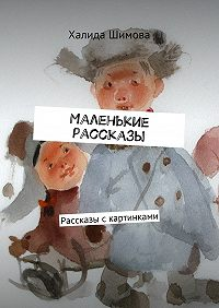 Халида Шимова -Маленькие рассказы. Рассказы скартинками