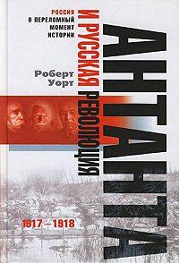 Роберт Уорт - Антанта и русская революция. 1917-1918