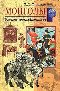 Э. Д. Филлипс -Монголы. Основатели империи Великих ханов