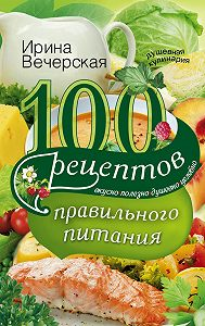 Ирина Вечерская - 100 рецептов правильного питания. Вкусно, полезно, душевно, целебно