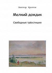 Виктор Кротов - Мелкий дождик. Свободные трёхстишия