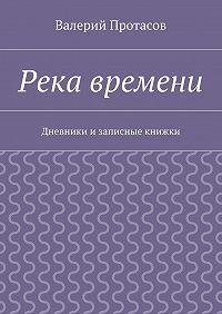 Валерий Протасов -Река времени. Дневники изаписные книжки