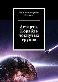 Марк Романов -Астарта. Корабль чокнутых трупов