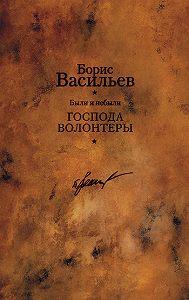 Борис Васильев -Были и небыли. Книга 1. Господа волонтеры