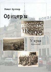 Роман Булгар - Офицеры. Книга вторая. У края