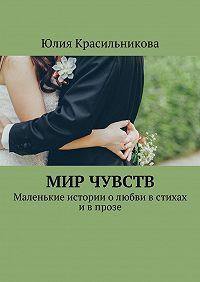 Юлия Красильникова -Мир чувств. Маленькие истории олюбви встихах ивпрозе