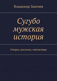 Владимир Зангиев -Сугубо мужская история. Очерки, рассказы, миниатюры