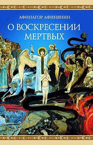 Афинагор Афинянин  -О воскресении мертвых
