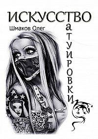 Олег Шмаков - Искусство татуировки