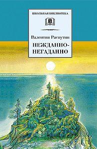 Валентин Распутин - Нежданно-негаданно (сборник)