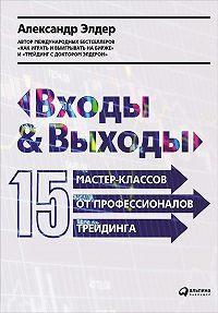 Александр Элдер - Входы и выходы: 15 мастер-классов от профессионалов трейдинга