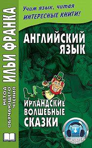 Ольга Ламонова -Английский язык. Ирландские волшебные сказки / Irish Fairy Tales