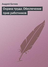 Андрей Батяев -Охрана труда. Обеспечение прав работников