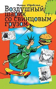 Михаил Юдовский -Воздушный шарик со свинцовым грузом (сборник)
