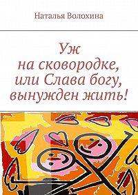 Наталья Волохина - Уж насковородке, или Слава богу, вынужден жить!