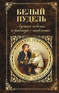 Антон Чехов -Белый пудель. Лучшие повести и рассказы о животных (сборник)