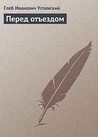 Глеб Успенский -Перед отъездом