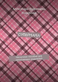 Александра Кудрявцева (Коробова) - Супермама. Нескучное пособие для начинающих родителей