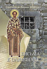 Святитель Иоанн Златоуст - Письма к Олимпиаде